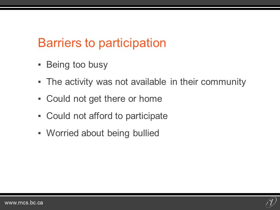 www.mcs.bc.ca Barriers to participation ▪Being too busy ▪The activity was not available in their community ▪Could not get there or home ▪Could not afford to participate ▪Worried about being bullied