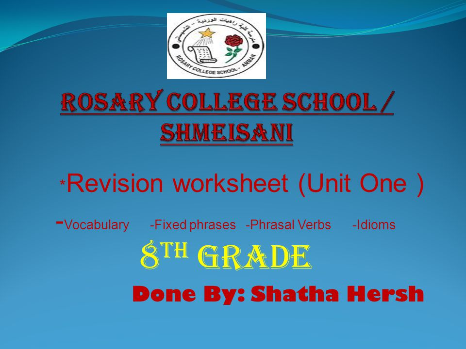 * Revision worksheet (Unit One ) - Vocabulary -Fixed phrases -Phrasal Verbs -Idioms 8 th Grade Done By: Shatha Hersh