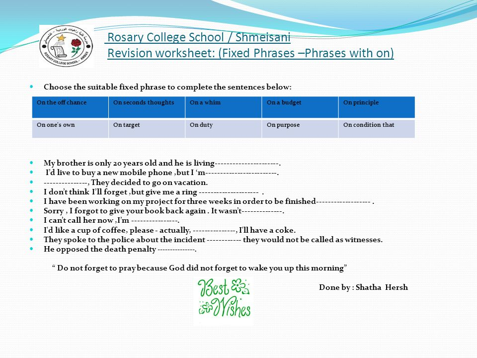 Rosary College School / Shmeisani Revision worksheet: (Fixed Phrases –Phrases with on) Choose the suitable fixed phrase to complete the sentences below: My brother is only 20 years old and he is living----------------------.