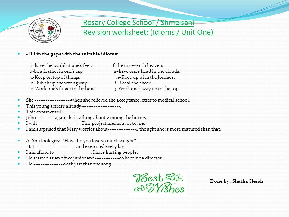 Rosary College School / Shmeisani Revision worksheet: (Idioms / Unit One) -Fill in the gaps with the suitable idioms: a -have the world at one's feet.