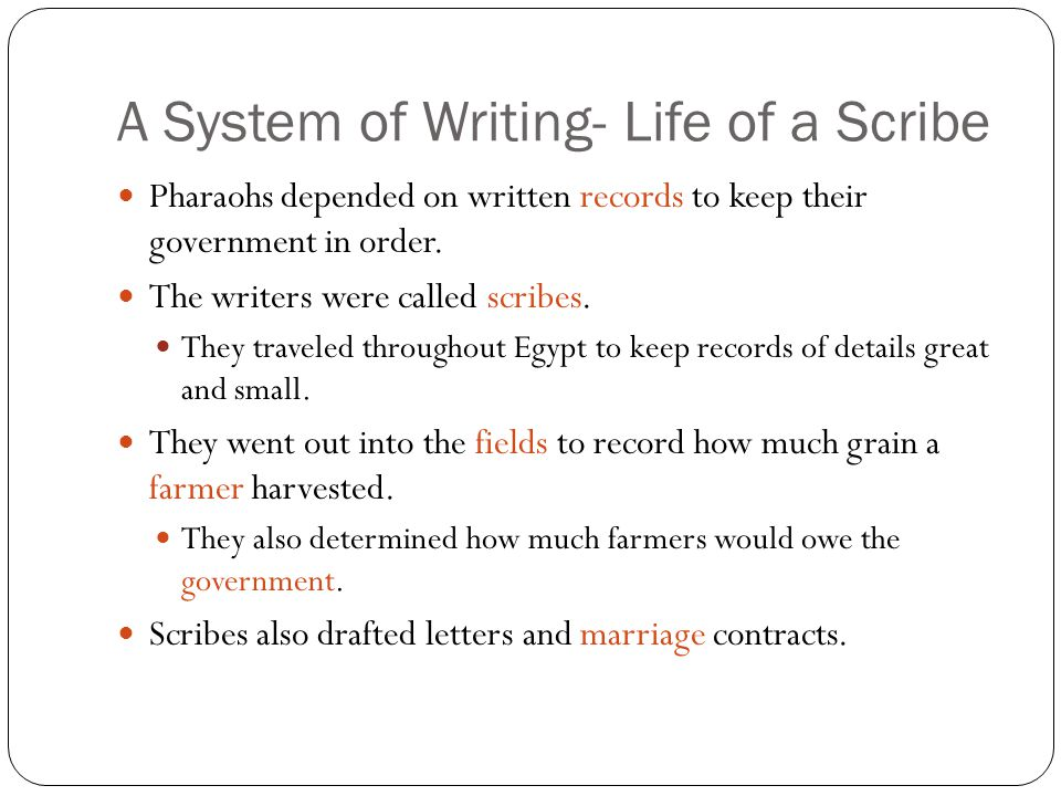 A System of Writing- Life of a Scribe Pharaohs depended on written records to keep their government in order. The writers were called scribes. They tr