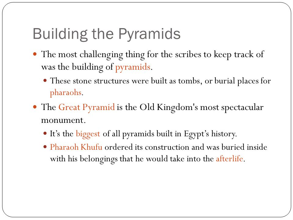The most challenging thing for the scribes to keep track of was the building of pyramids. These stone structures were built as tombs, or burial places