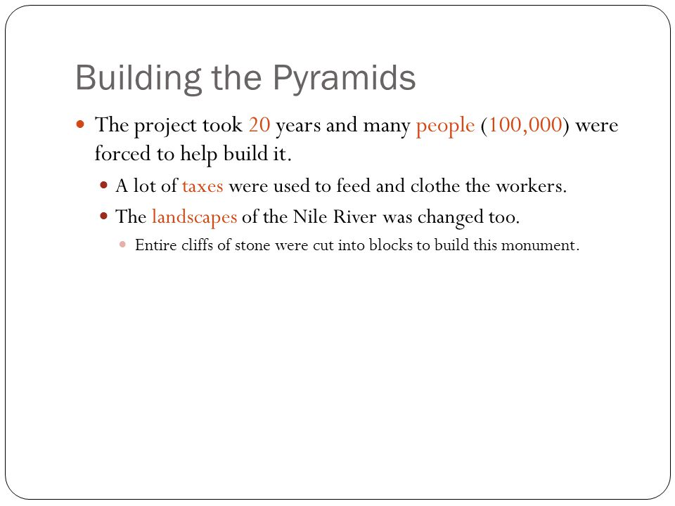 Building the Pyramids The project took 20 years and many people (100,000) were forced to help build it. A lot of taxes were used to feed and clothe th