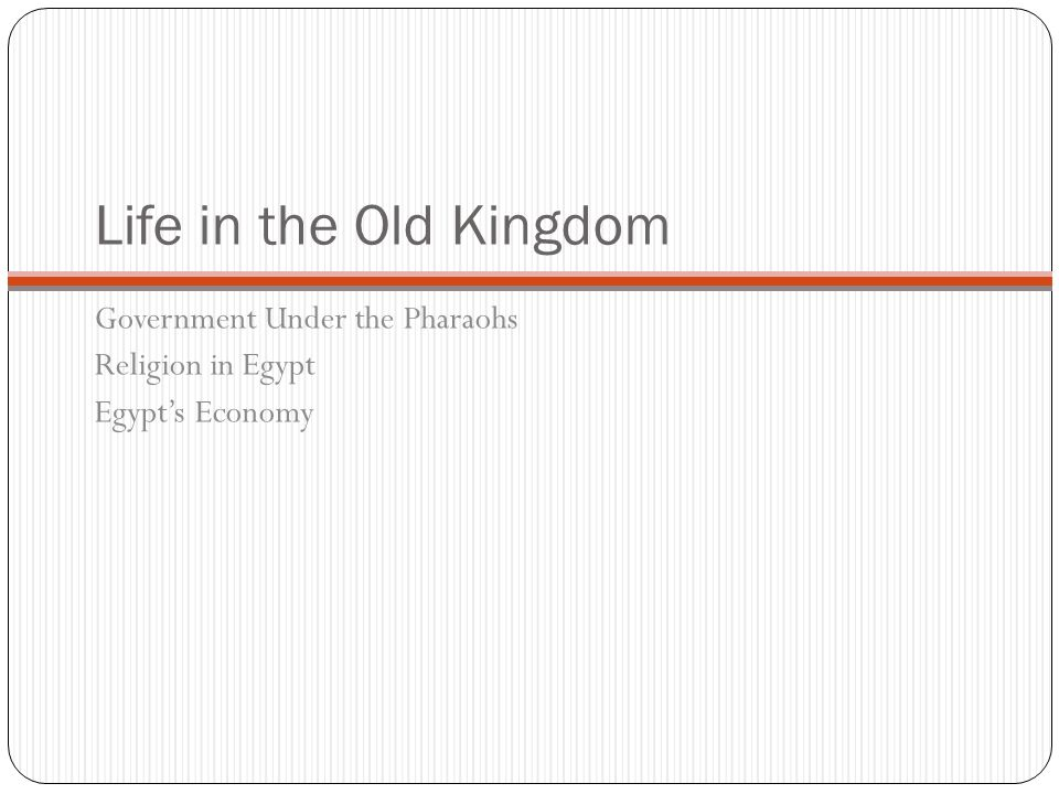 Life in the Old Kingdom At first, Egypt's pharaoh did not greatly change the civilization that they ruled.