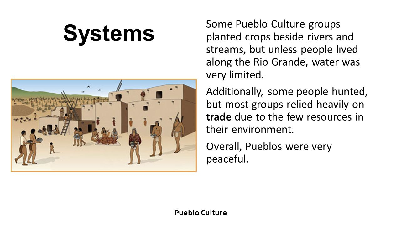 Systems Some Pueblo Culture groups planted crops beside rivers and streams, but unless people lived along the Rio Grande, water was very limited. Addi