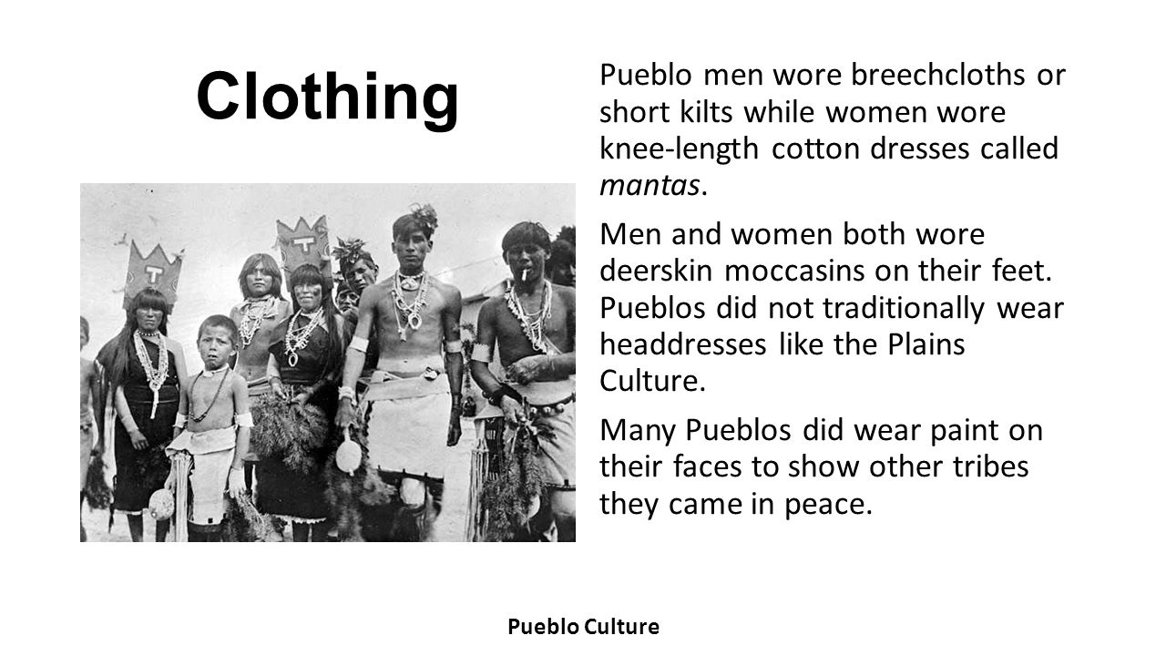 Clothing Pueblo men wore breechcloths or short kilts while women wore knee-length cotton dresses called mantas. Men and women both wore deerskin mocca