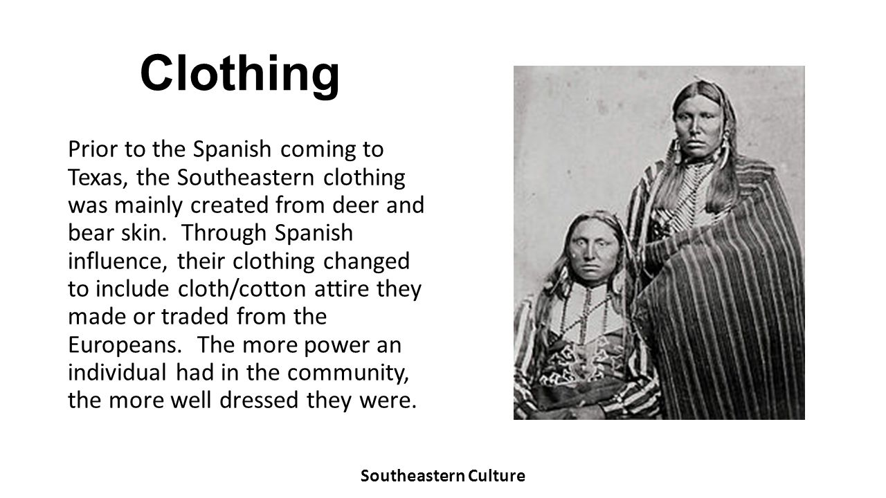 Clothing Prior to the Spanish coming to Texas, the Southeastern clothing was mainly created from deer and bear skin. Through Spanish influence, their