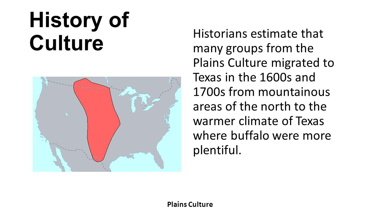 History of Culture Historians estimate that many groups from the Plains Culture migrated to Texas in the 1600s and 1700s from mountainous areas of the