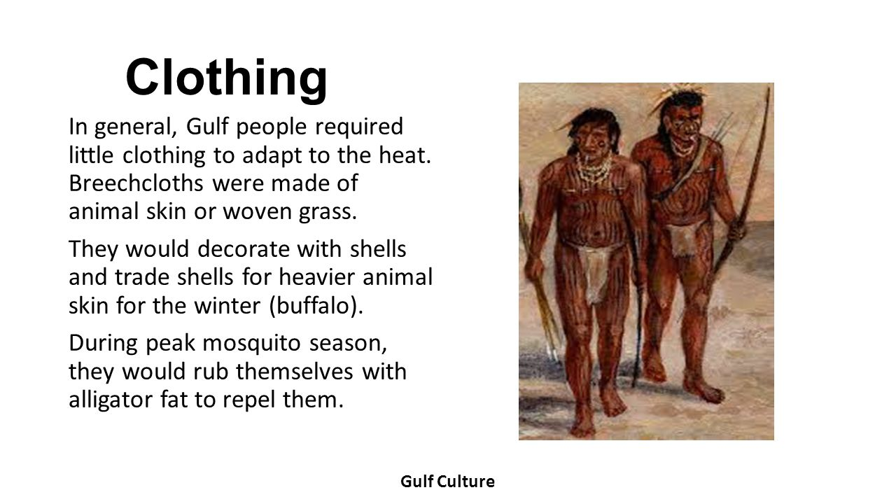 Clothing In general, Gulf people required little clothing to adapt to the heat. Breechcloths were made of animal skin or woven grass. They would decor