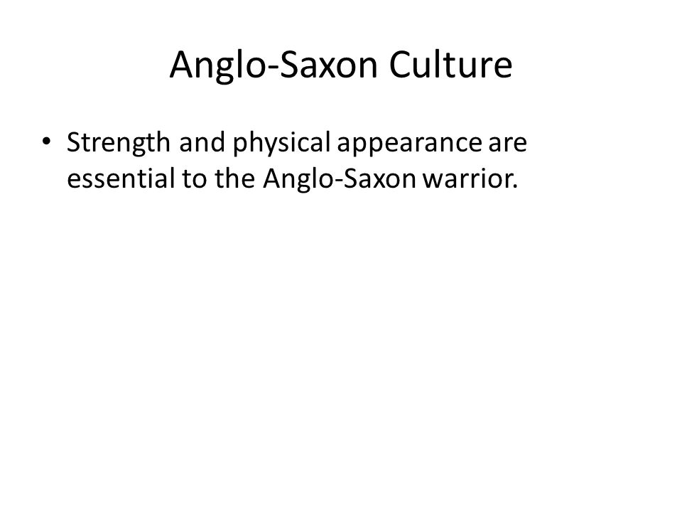 Anglo-Saxon Culture Strength and physical appearance are essential to the Anglo-Saxon warrior.