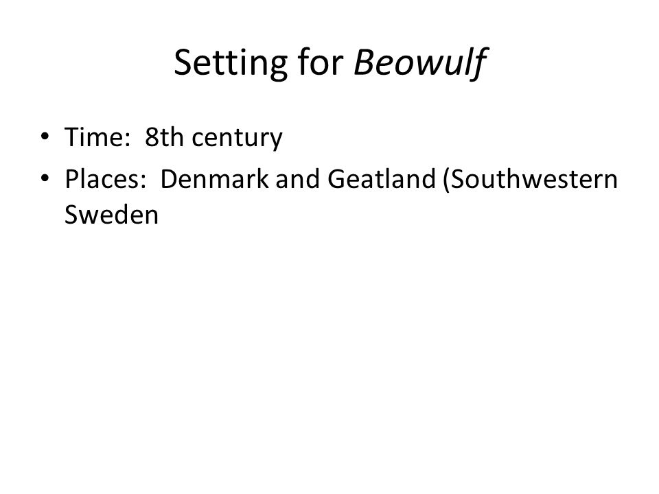 Setting for Beowulf Time: 8th century Places: Denmark and Geatland (Southwestern Sweden