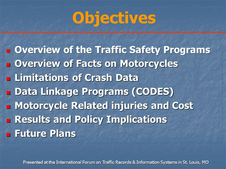 Objectives Overview of the Traffic Safety Programs Overview of the Traffic Safety Programs Overview of Facts on Motorcycles Overview of Facts on Motorcycles Limitations of Crash Data Limitations of Crash Data Data Linkage Programs (CODES) Data Linkage Programs (CODES) Motorcycle Related injuries and Cost Motorcycle Related injuries and Cost Results and Policy Implications Results and Policy Implications Future Plans Future Plans Presented at the International Forum on Traffic Records & Information Systems in St.