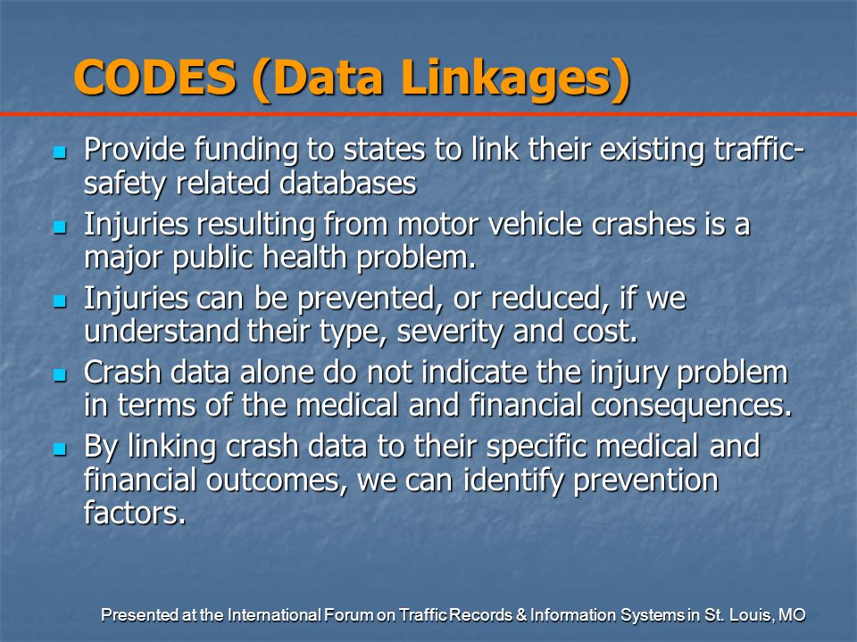 CODES (Data Linkages) Provide funding to states to link their existing traffic- safety related databases Provide funding to states to link their existing traffic- safety related databases Injuries resulting from motor vehicle crashes is a major public health problem.