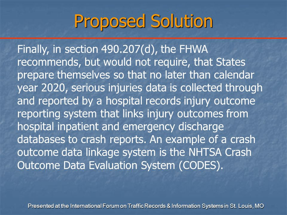 Proposed Solution Finally, in section 490.207(d), the FHWA recommends, but would not require, that States prepare themselves so that no later than calendar year 2020, serious injuries data is collected through and reported by a hospital records injury outcome reporting system that links injury outcomes from hospital inpatient and emergency discharge databases to crash reports.