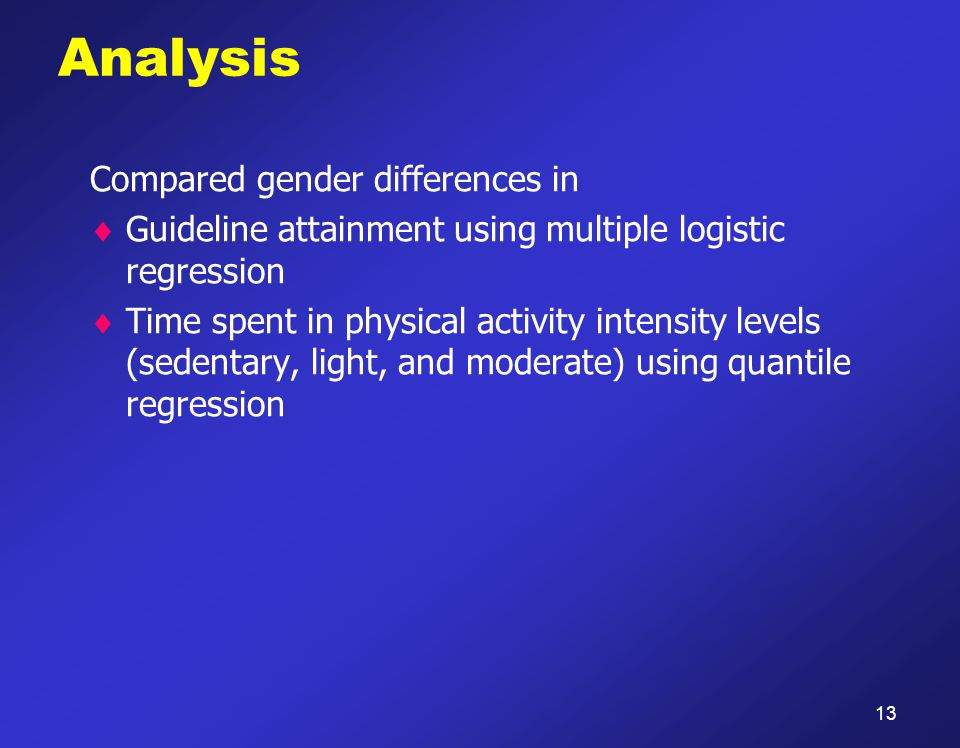 Analysis Compared gender differences in  Guideline attainment using multiple logistic regression  Time spent in physical activity intensity levels (sedentary, light, and moderate) using quantile regression 13