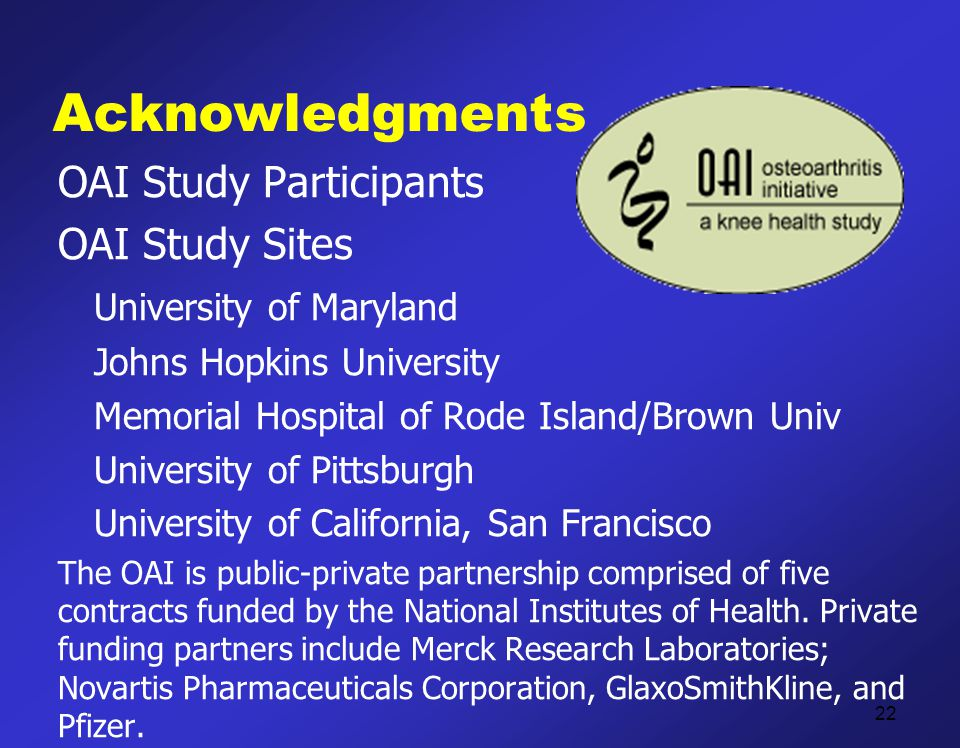 Acknowledgments OAI Study Participants OAI Study Sites University of Maryland Johns Hopkins University Memorial Hospital of Rode Island/Brown Univ University of Pittsburgh University of California, San Francisco The OAI is public-private partnership comprised of five contracts funded by the National Institutes of Health.