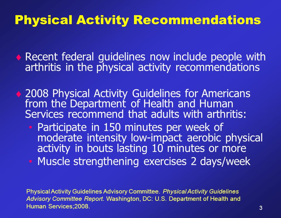 Physical Activity Recommendations  Recent federal guidelines now include people with arthritis in the physical activity recommendations  2008 Physic