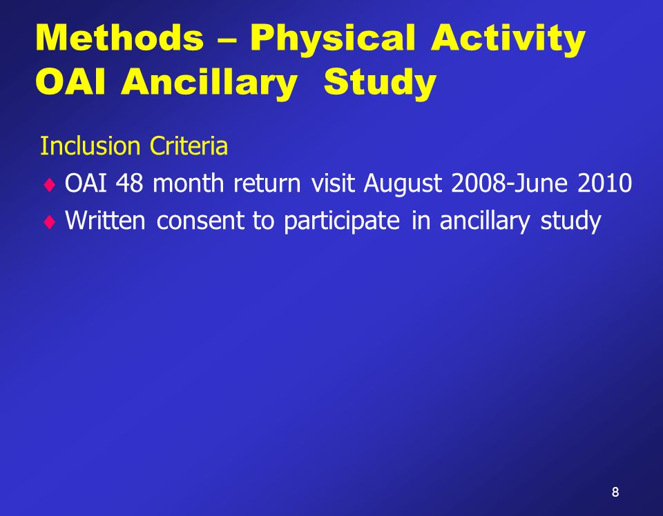 Methods – Physical Activity OAI Ancillary Study Inclusion Criteria  OAI 48 month return visit August 2008-June 2010  Written consent to participate