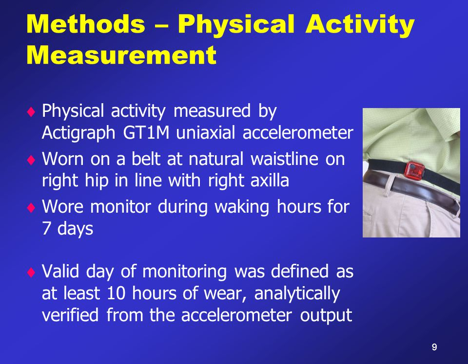 Methods – Physical Activity Measurement  Physical activity measured by Actigraph GT1M uniaxial accelerometer  Worn on a belt at natural waistline on right hip in line with right axilla  Wore monitor during waking hours for 7 days  Valid day of monitoring was defined as at least 10 hours of wear, analytically verified from the accelerometer output 9