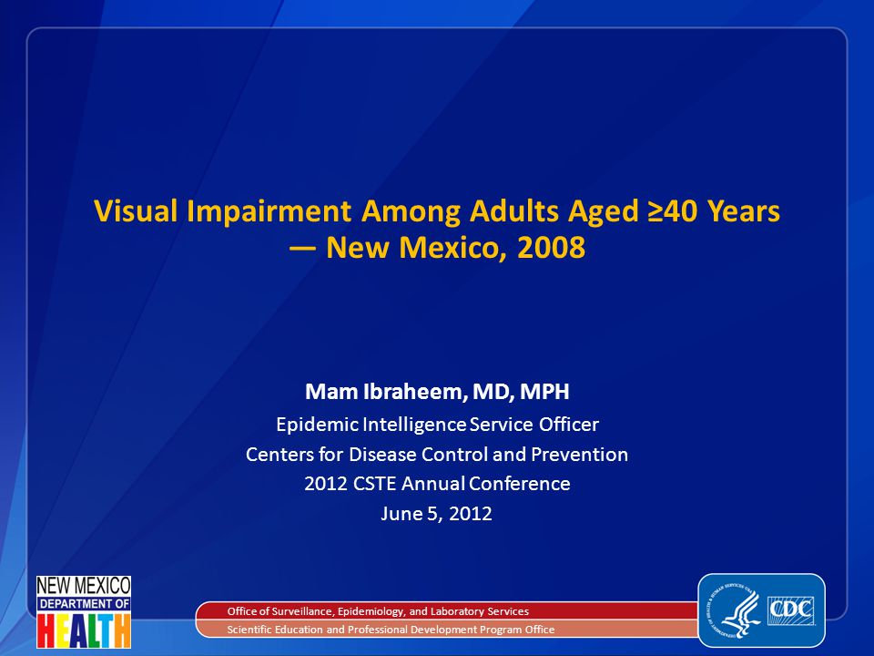 Mam Ibraheem, MD, MPH Epidemic Intelligence Service Officer Centers for Disease Control and Prevention 2012 CSTE Annual Conference June 5, 2012 Visual Impairment Among Adults Aged ≥40 Years — New Mexico, 2008 Office of Surveillance, Epidemiology, and Laboratory Services Scientific Education and Professional Development Program Office