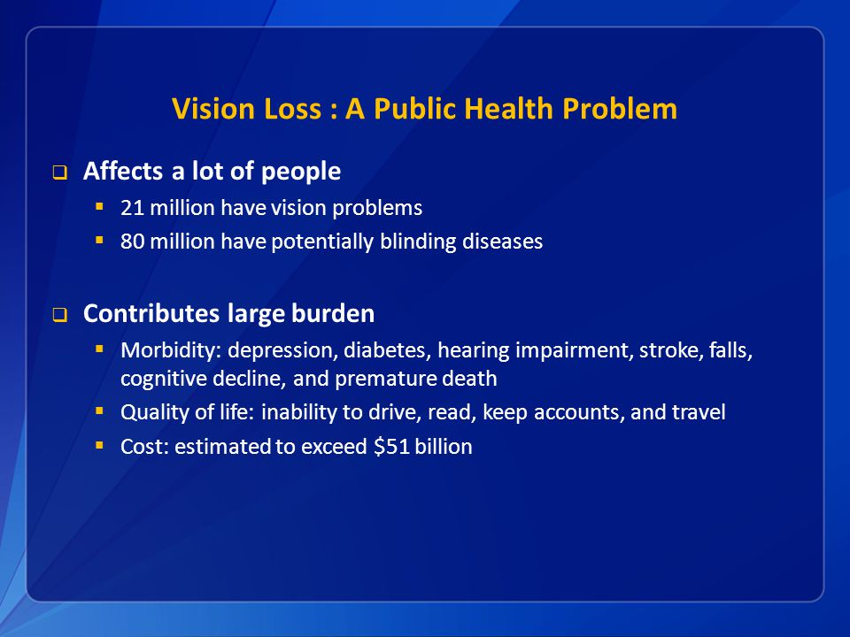 Vision Loss : A Public Health Problem  Affects a lot of people  21 million have vision problems  80 million have potentially blinding diseases  Contributes large burden  Morbidity: depression, diabetes, hearing impairment, stroke, falls, cognitive decline, and premature death  Quality of life: inability to drive, read, keep accounts, and travel  Cost: estimated to exceed $51 billion