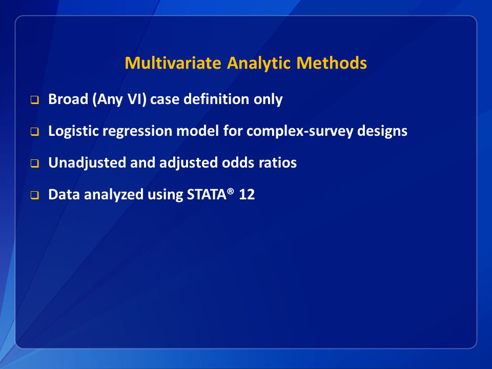 Multivariate Analytic Methods  Broad (Any VI) case definition only  Logistic regression model for complex-survey designs  Unadjusted and adjusted odds ratios  Data analyzed using STATA® 12