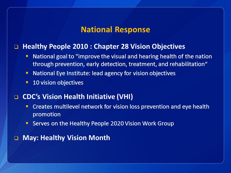 National Response  Healthy People 2010 : Chapter 28 Vision Objectives  National goal to improve the visual and hearing health of the nation through prevention, early detection, treatment, and rehabilitation  National Eye Institute: lead agency for vision objectives  10 vision objectives  CDC's Vision Health Initiative (VHI)  Creates multilevel network for vision loss prevention and eye health promotion  Serves on the Healthy People 2020 Vision Work Group  May: Healthy Vision Month