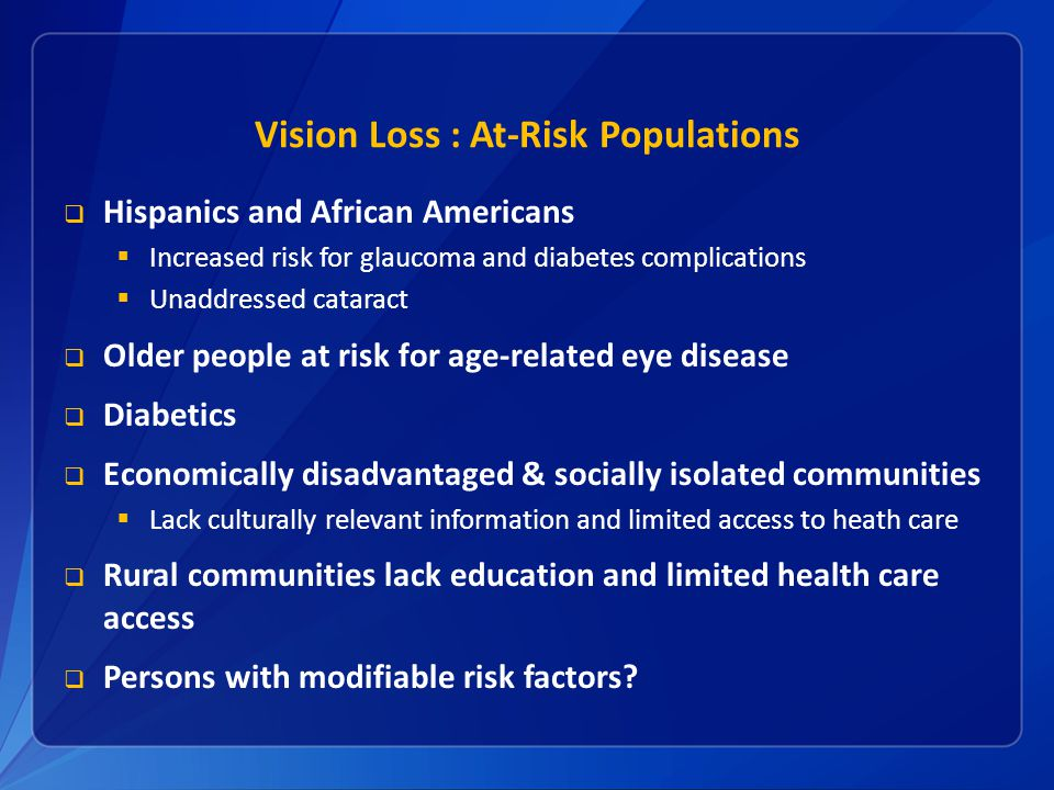 Vision Loss : At-Risk Populations  Hispanics and African Americans  Increased risk for glaucoma and diabetes complications  Unaddressed cataract  Older people at risk for age-related eye disease  Diabetics  Economically disadvantaged & socially isolated communities  Lack culturally relevant information and limited access to heath care  Rural communities lack education and limited health care access  Persons with modifiable risk factors