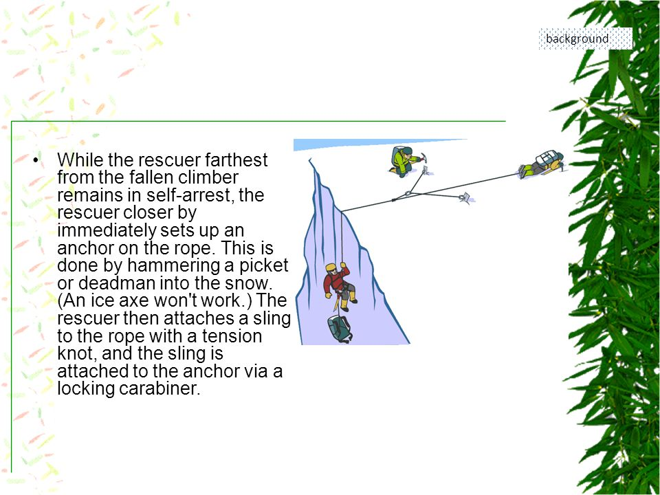 While the rescuer farthest from the fallen climber remains in self-arrest, the rescuer closer by immediately sets up an anchor on the rope.