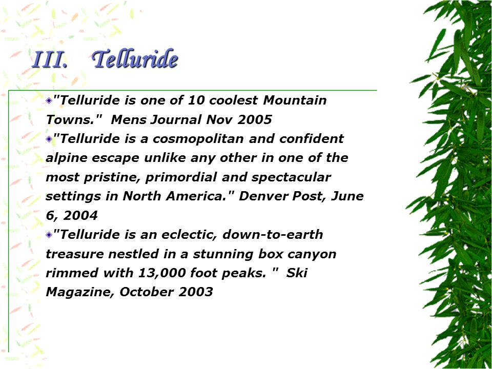 Telluride is one of 10 coolest Mountain Towns. Mens Journal Nov 2005 Telluride is a cosmopolitan and confident alpine escape unlike any other in one of the most pristine, primordial and spectacular settings in North America. Denver Post, June 6, 2004 Telluride is an eclectic, down-to-earth treasure nestled in a stunning box canyon rimmed with 13,000 foot peaks.