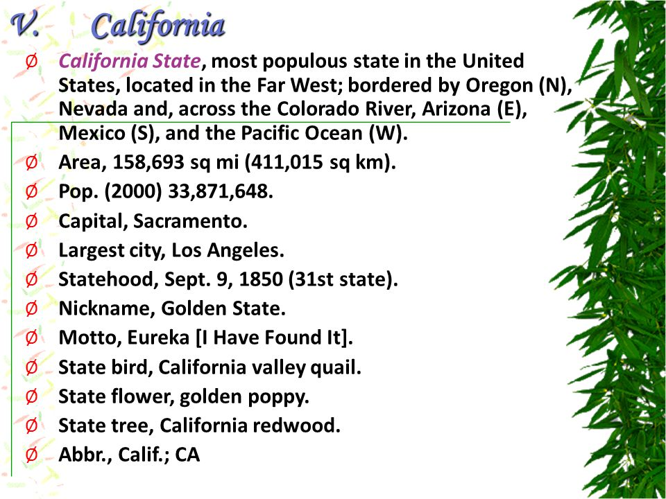 V.California Ø California State, most populous state in the United States, located in the Far West; bordered by Oregon (N), Nevada and, across the Colorado River, Arizona (E), Mexico (S), and the Pacific Ocean (W).