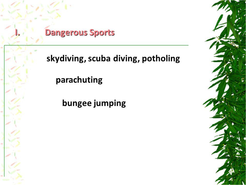 I.Dangerous Sports skydiving, scuba diving, potholing parachuting bungee jumping
