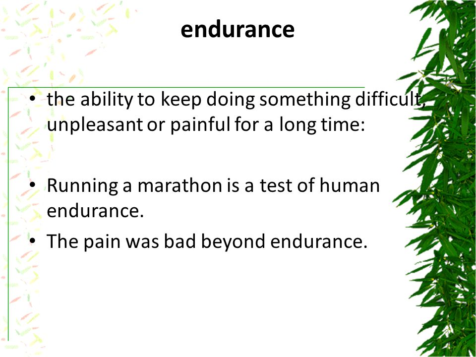 endurance the ability to keep doing something difficult, unpleasant or painful for a long time: Running a marathon is a test of human endurance.