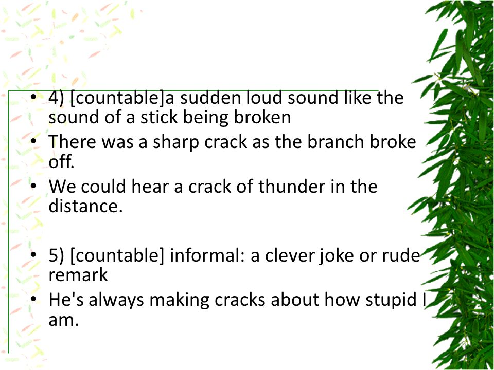 4) [countable]a sudden loud sound like the sound of a stick being broken There was a sharp crack as the branch broke off.