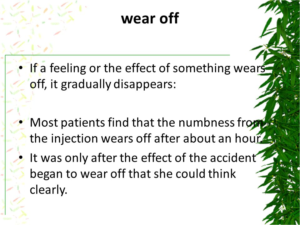 wear off If a feeling or the effect of something wears off, it gradually disappears: Most patients find that the numbness from the injection wears off after about an hour.