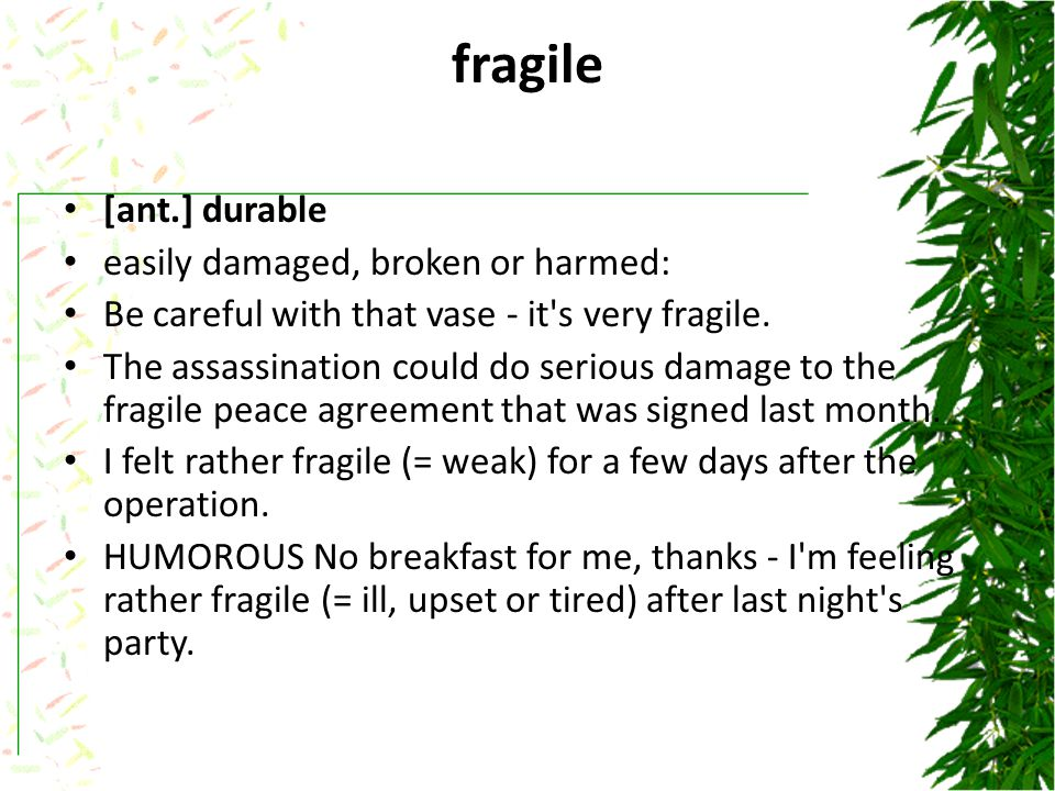 fragile [ant.] durable easily damaged, broken or harmed: Be careful with that vase - it s very fragile.