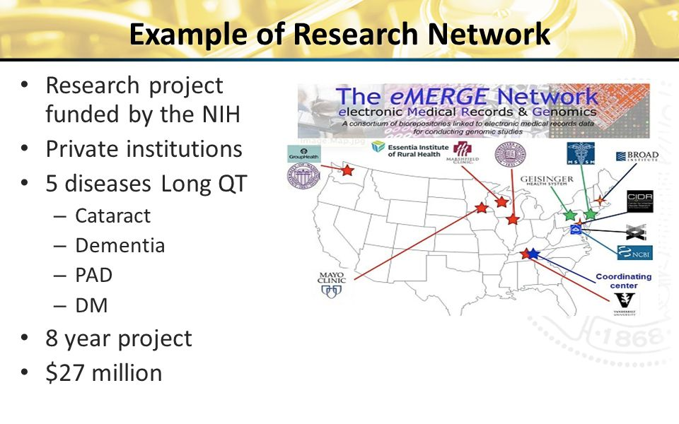 Research project funded by the NIH Private institutions 5 diseases Long QT – Cataract – Dementia – PAD – DM 8 year project $27 million Example of Research Network