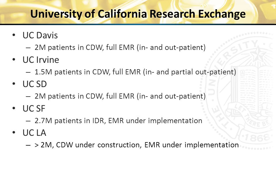 University of California Research Exchange UC Davis – 2M patients in CDW, full EMR (in- and out-patient) UC Irvine – 1.5M patients in CDW, full EMR (in- and partial out-patient) UC SD – 2M patients in CDW, full EMR (in- and out-patient) UC SF – 2.7M patients in IDR, EMR under implementation UC LA – > 2M, CDW under construction, EMR under implementation