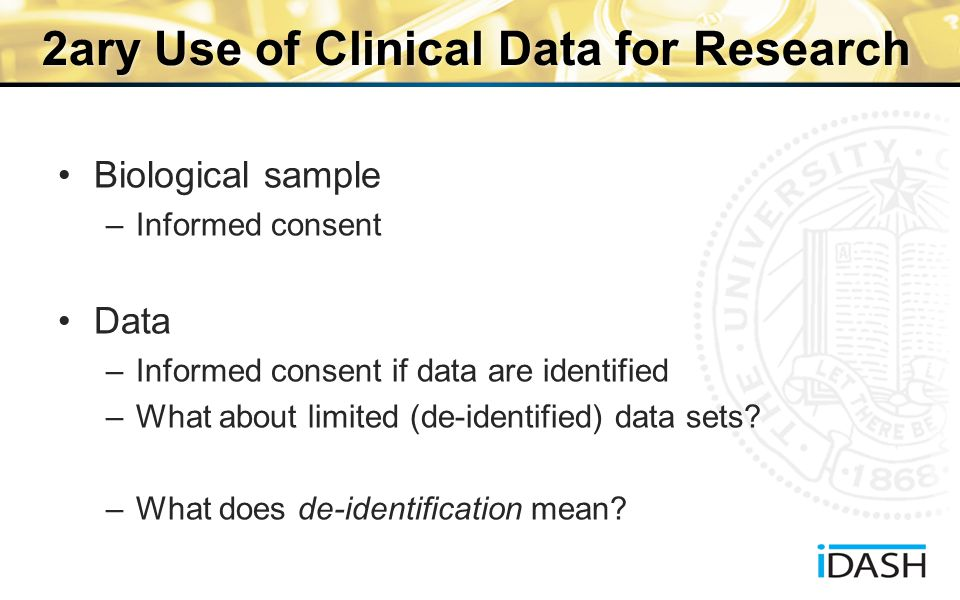 2ary Use of Clinical Data for Research Biological sample –Informed consent Data –Informed consent if data are identified –What about limited (de-identified) data sets.