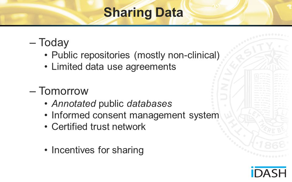 Sharing Data –Today Public repositories (mostly non-clinical) Limited data use agreements –Tomorrow Annotated public databases Informed consent management system Certified trust network Incentives for sharing