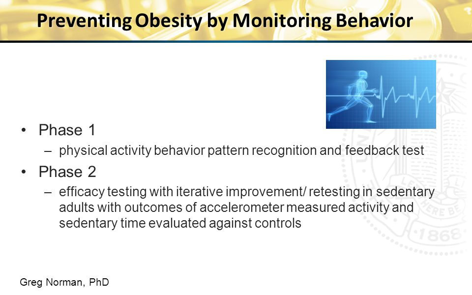 Preventing Obesity by Monitoring Behavior Phase 1 –physical activity behavior pattern recognition and feedback test Phase 2 –efficacy testing with iterative improvement/ retesting in sedentary adults with outcomes of accelerometer measured activity and sedentary time evaluated against controls Greg Norman, PhD
