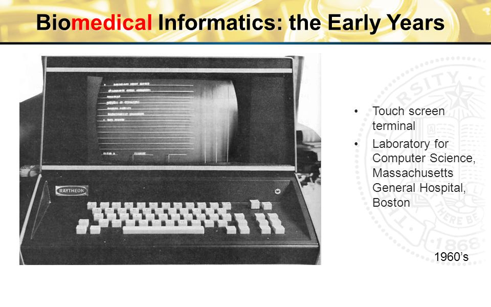 Biomedical Informatics: the Early Years 1960's Touch screen terminal Laboratory for Computer Science, Massachusetts General Hospital, Boston