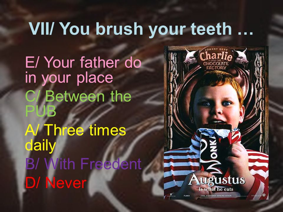 VII/ You brush your teeth … E/ Your father do in your place C/ Between the PUB A/ Three times daily B/ With Freedent D/ Never