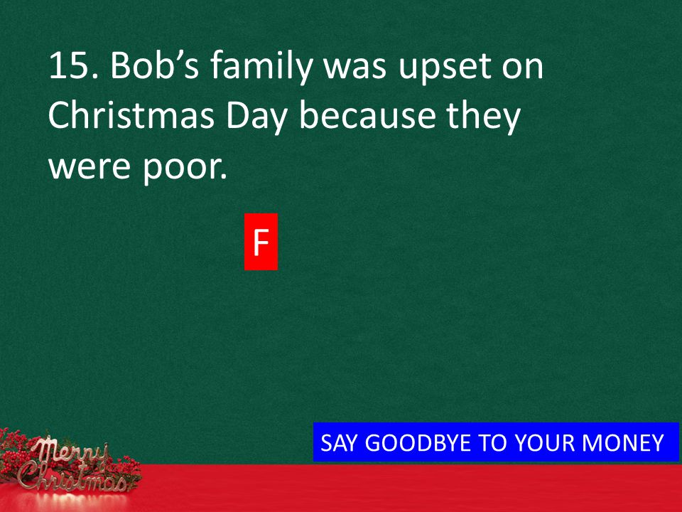 15. Bob's family was upset on Christmas Day because they were poor. F SAY GOODBYE TO YOUR MONEY