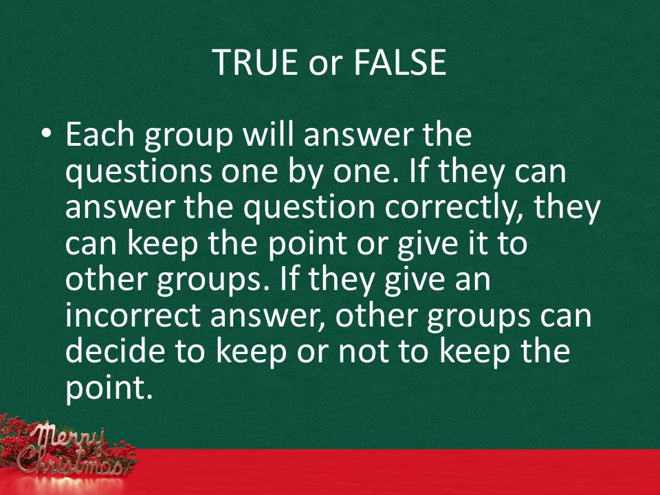 TRUE or FALSE Each group will answer the questions one by one.