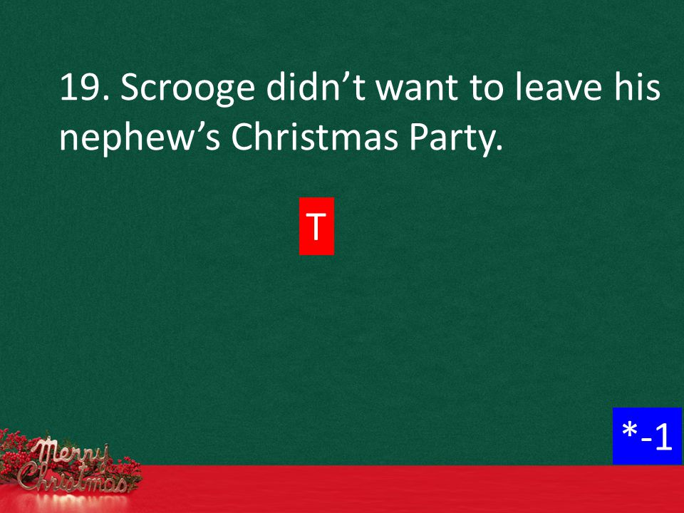 19. Scrooge didn't want to leave his nephew's Christmas Party. T *-1