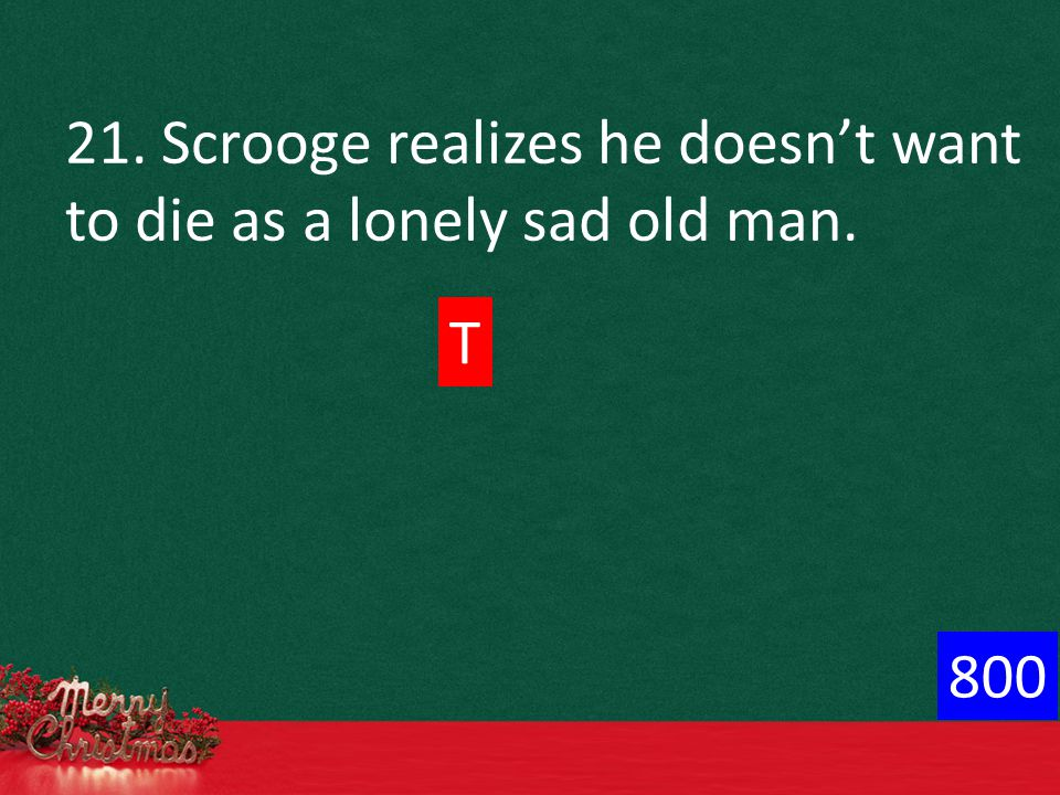 21. Scrooge realizes he doesn't want to die as a lonely sad old man. T 800