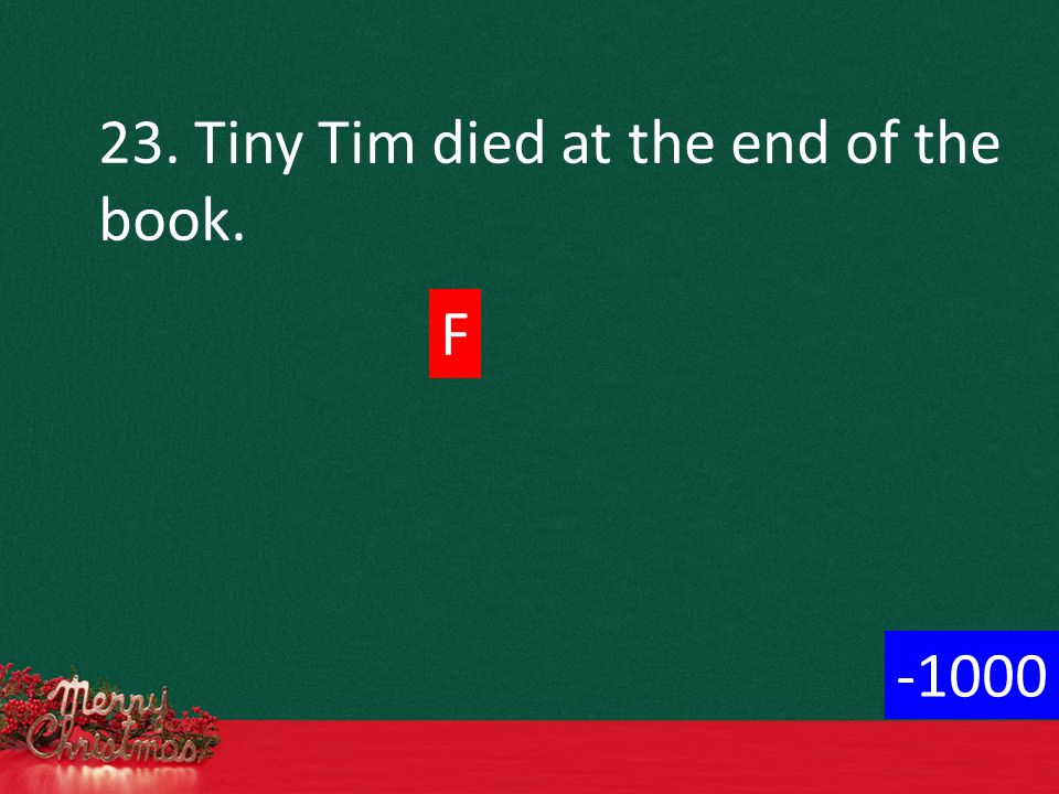 23. Tiny Tim died at the end of the book. F -1000