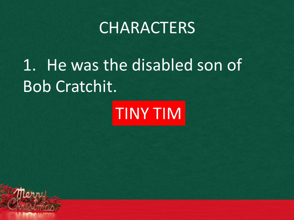 CHARACTERS 1.He was the disabled son of Bob Cratchit. TINY TIM