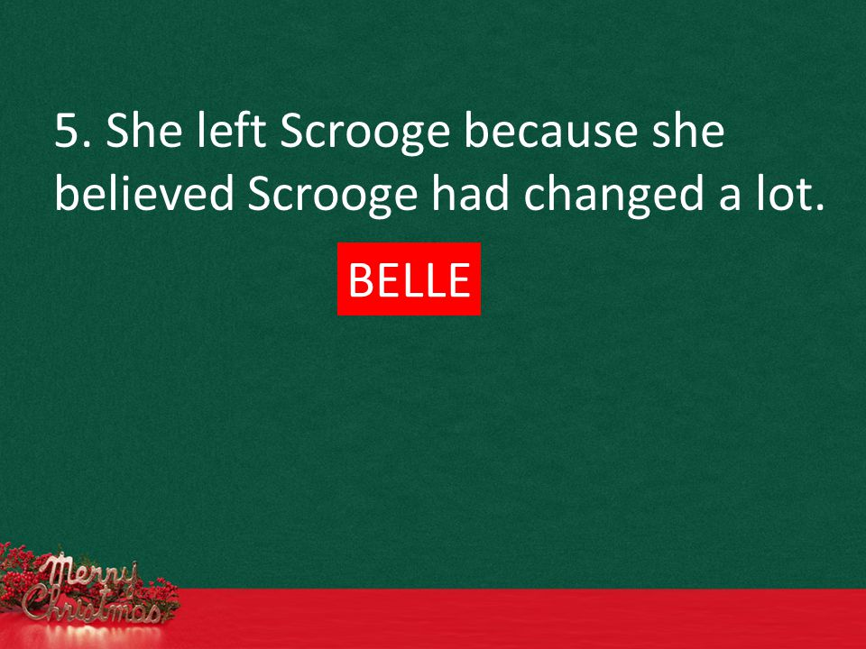 5. She left Scrooge because she believed Scrooge had changed a lot. BELLE